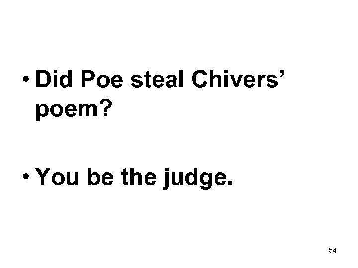 • Did Poe steal Chivers' poem? • You be the judge. 54