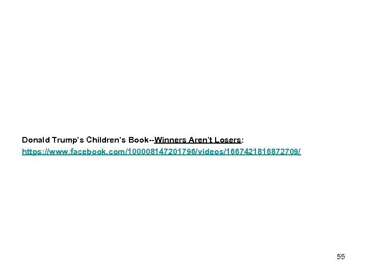 Donald Trump's Children's Book--Winners Aren't Losers: https: //www. facebook. com/100008147201796/videos/1667421816872709/ 55