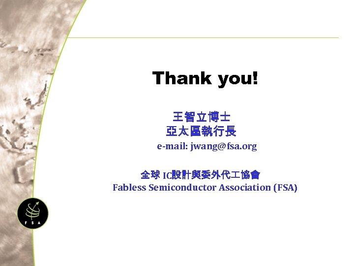 Thank you! 王智立博士 亞太區執行長 e-mail: jwang@fsa. org 全球 IC設計與委外代 協會 Fabless Semiconductor Association (FSA)