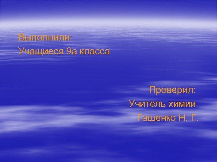 Выполнили: Учащиеся 9 а класса Проверил: Учитель химии Гащенко Н. Г.