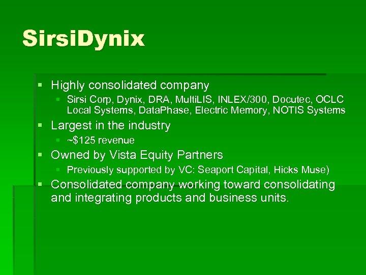 Sirsi. Dynix § Highly consolidated company § Sirsi Corp, Dynix, DRA, Multi. LIS, INLEX/300,