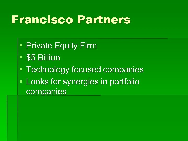 Francisco Partners § § Private Equity Firm $5 Billion Technology focused companies Looks for
