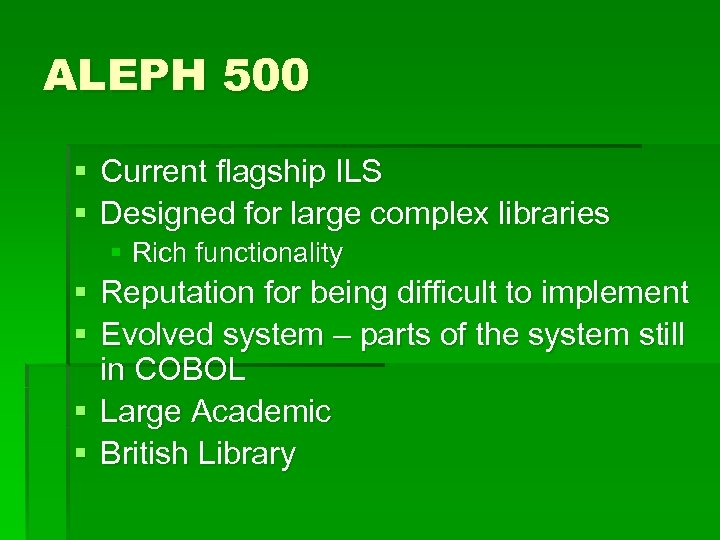 ALEPH 500 § Current flagship ILS § Designed for large complex libraries § Rich