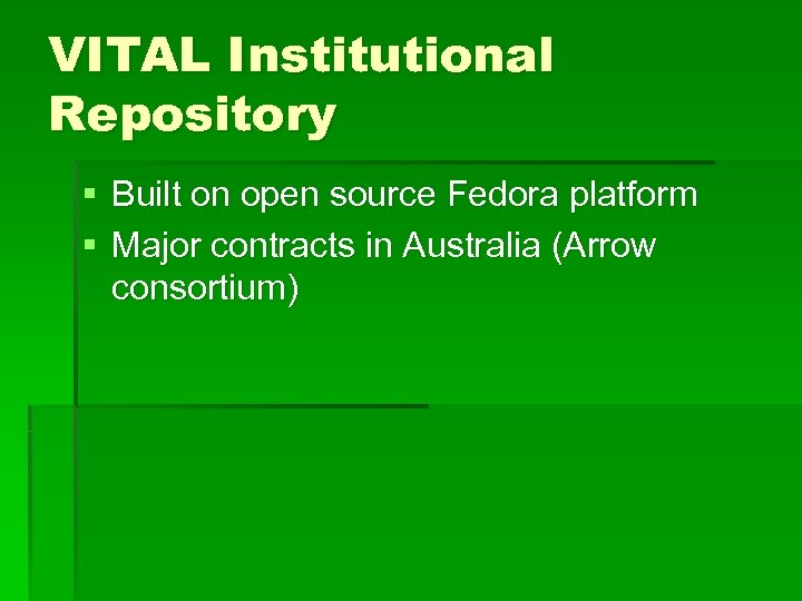 VITAL Institutional Repository § Built on open source Fedora platform § Major contracts in