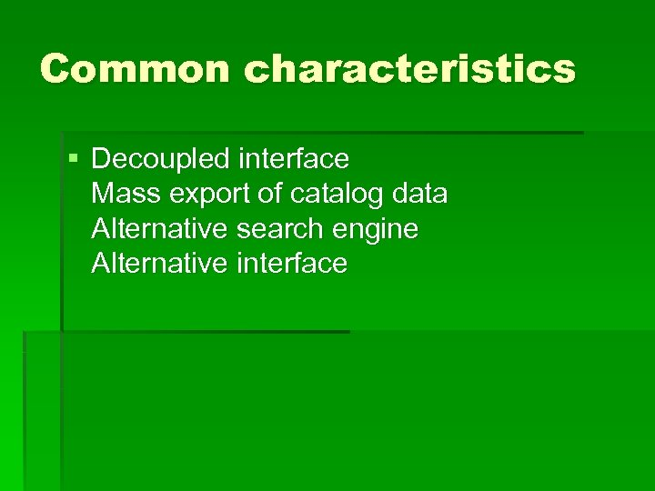 Common characteristics § Decoupled interface Mass export of catalog data Alternative search engine Alternative