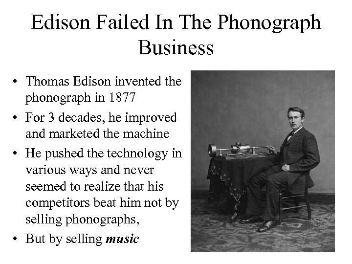 Edison Failed In The Phonograph Business • Thomas Edison invented the phonograph in 1877