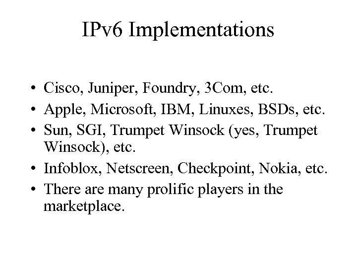 IPv 6 Implementations • Cisco, Juniper, Foundry, 3 Com, etc. • Apple, Microsoft, IBM,