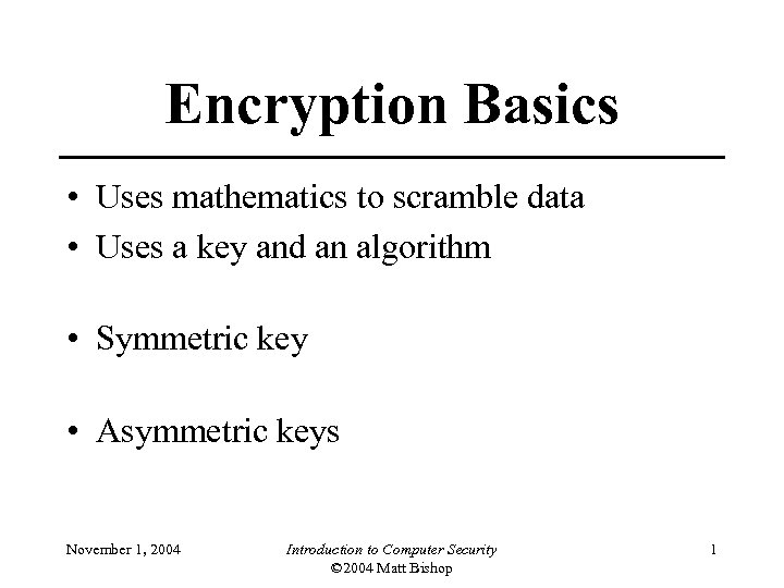 Encryption Basics • Uses mathematics to scramble data • Uses a key and an