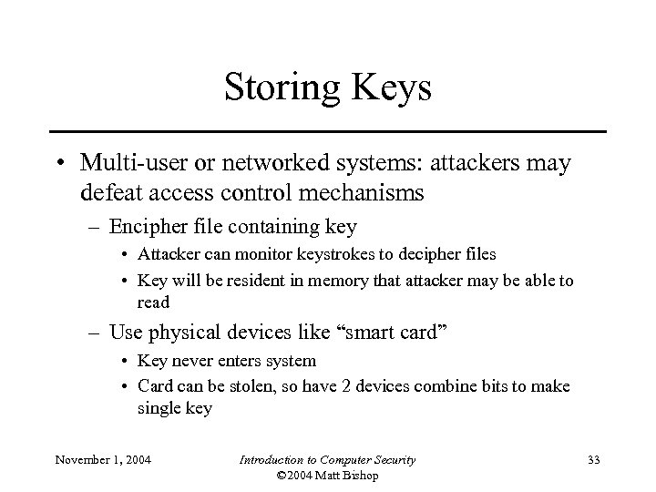 Storing Keys • Multi-user or networked systems: attackers may defeat access control mechanisms –