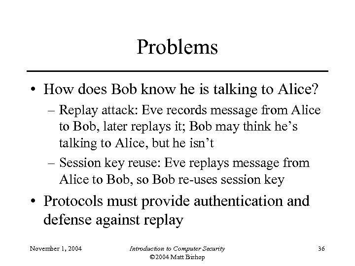 Problems • How does Bob know he is talking to Alice? – Replay attack:
