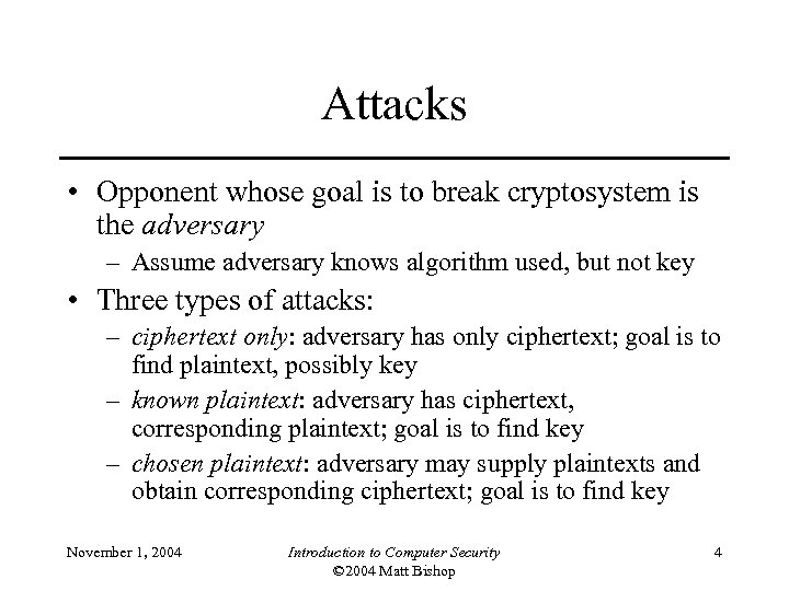 Attacks • Opponent whose goal is to break cryptosystem is the adversary – Assume