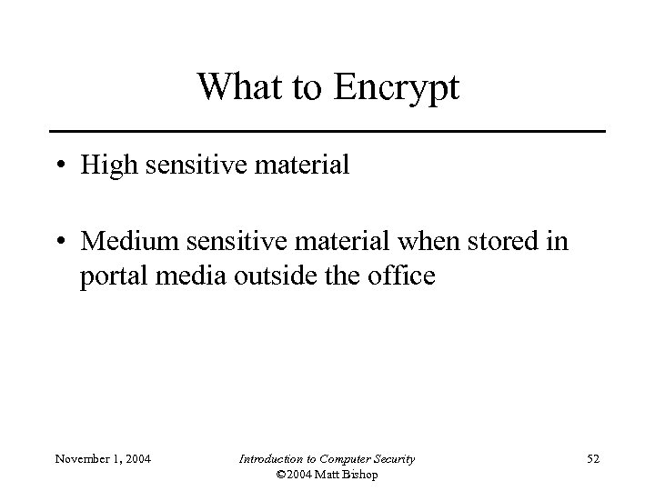 What to Encrypt • High sensitive material • Medium sensitive material when stored in