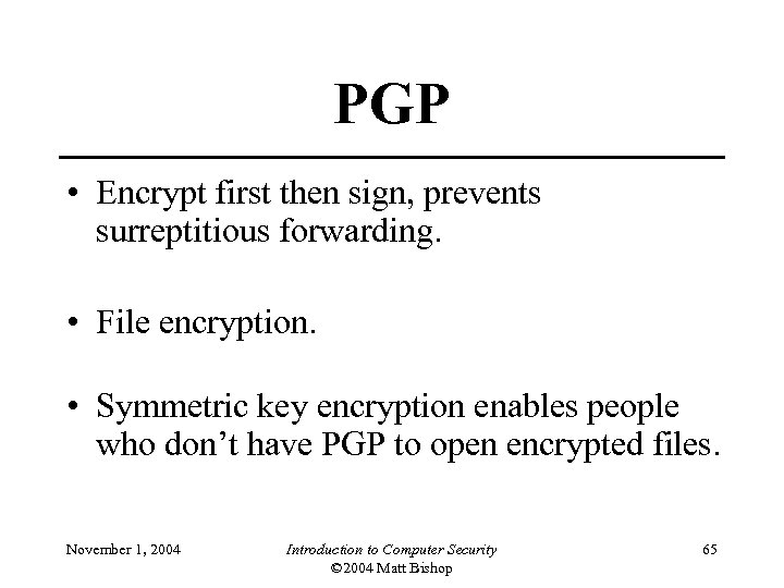 PGP • Encrypt first then sign, prevents surreptitious forwarding. • File encryption. • Symmetric