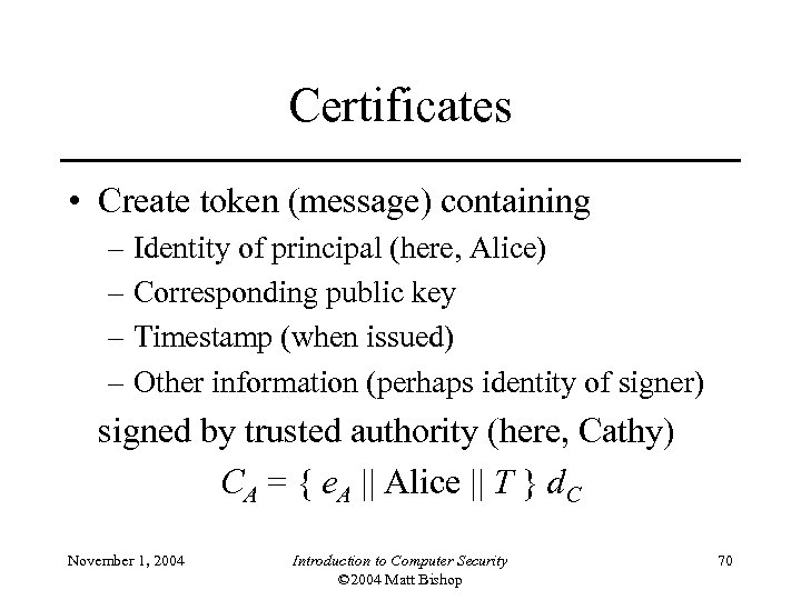 Certificates • Create token (message) containing – Identity of principal (here, Alice) – Corresponding