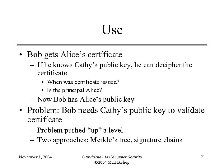 Use • Bob gets Alice's certificate – If he knows Cathy's public key, he
