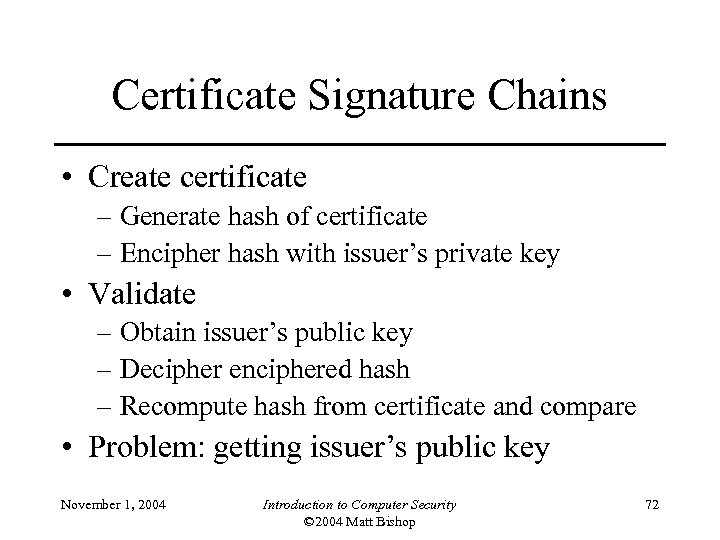 Certificate Signature Chains • Create certificate – Generate hash of certificate – Encipher hash