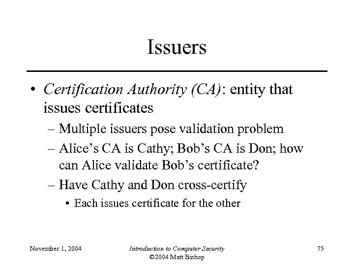 Issuers • Certification Authority (CA): entity that issues certificates – Multiple issuers pose validation