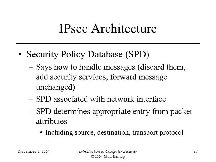 IPsec Architecture • Security Policy Database (SPD) – Says how to handle messages (discard