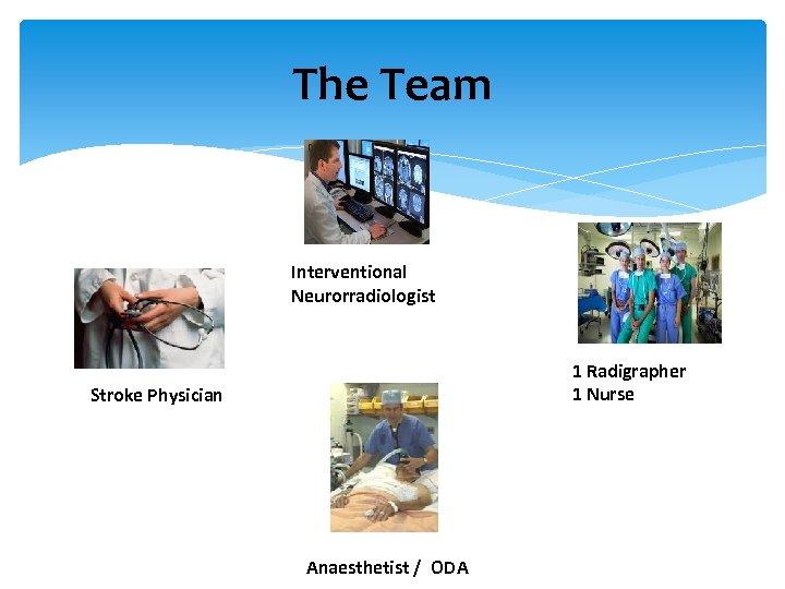 The Team Interventional Neurorradiologist 1 Radigrapher 1 Nurse Stroke Physician Anaesthetist / ODA
