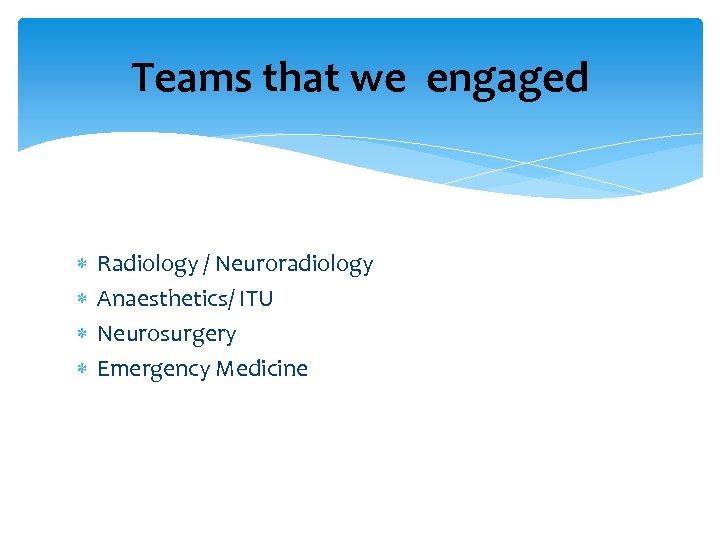 Teams that we engaged Radiology / Neuroradiology Anaesthetics/ ITU Neurosurgery Emergency Medicine