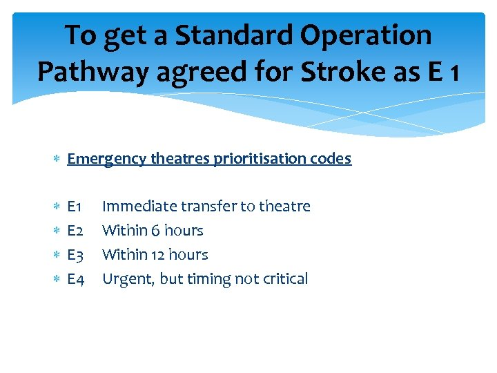 To get a Standard Operation Pathway agreed for Stroke as E 1 Emergency theatres