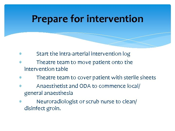 Prepare for intervention Start the intra-arterial intervention log Theatre team to move patient onto