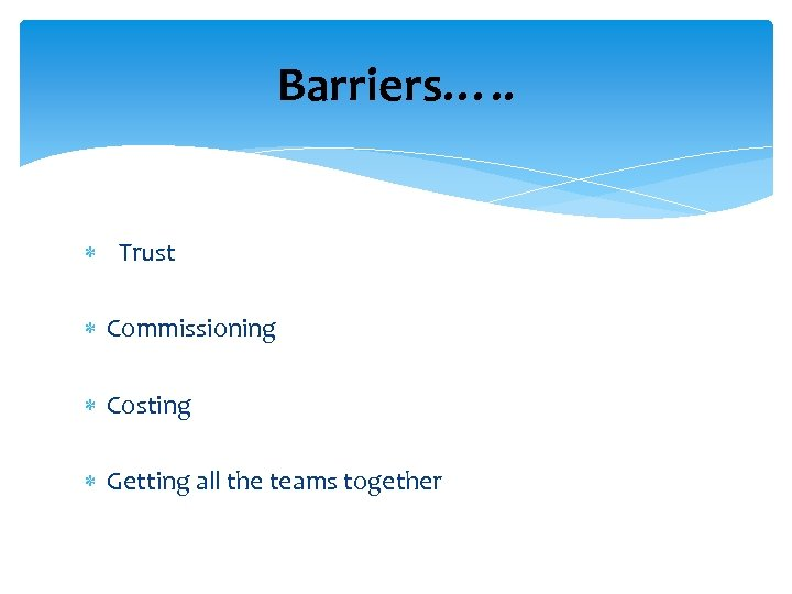 Barriers…. . Trust Commissioning Costing Getting all the teams together