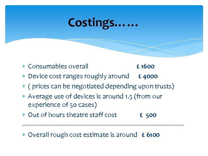 Costings…… Consumables overall £ 1600 Device cost ranges roughly around £ 4000 ( prices