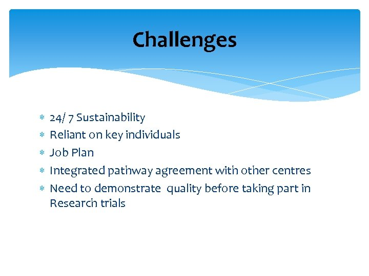 Challenges 24/ 7 Sustainability Reliant on key individuals Job Plan Integrated pathway agreement with
