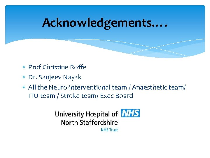 Acknowledgements…. Prof Christine Roffe Dr. Sanjeev Nayak All the Neuro-interventional team / Anaesthetic team/