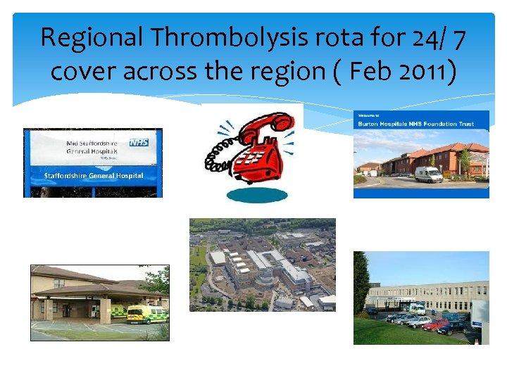 Regional Thrombolysis rota for 24/ 7 cover across the region ( Feb 2011)