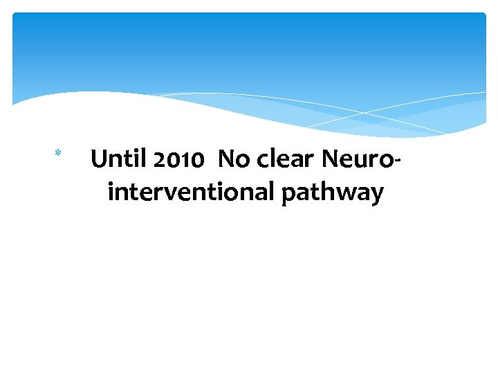 Until 2010 No clear Neuro- interventional pathway