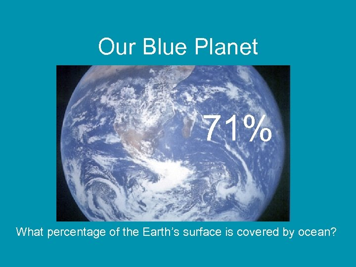 Our Blue Planet 71% What percentage of the Earth's surface is covered by ocean?