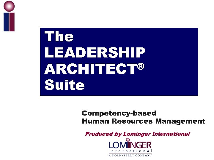 The LEADERSHIP ARCHITECT Suite Competency-based Human Resources Management Produced by Lominger International