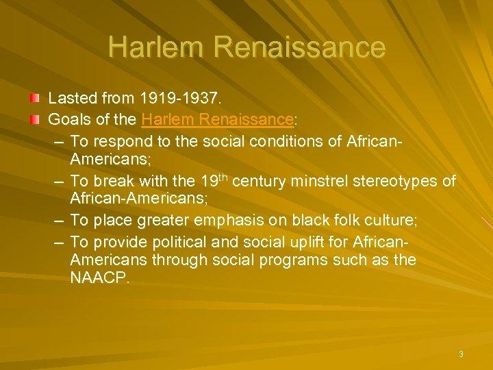 Harlem Renaissance Lasted from 1919 -1937. Goals of the Harlem Renaissance: – To respond