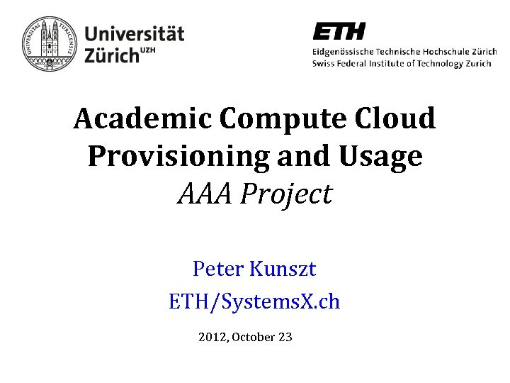 Academic Compute Cloud Provisioning and Usage AAA Project Peter Kunszt ETH/Systems. X. ch 2012,