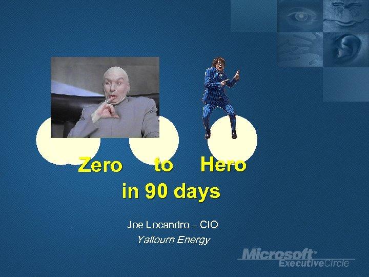 to Hero Zero in 90 days Joe Locandro – CIO Yallourn Energy