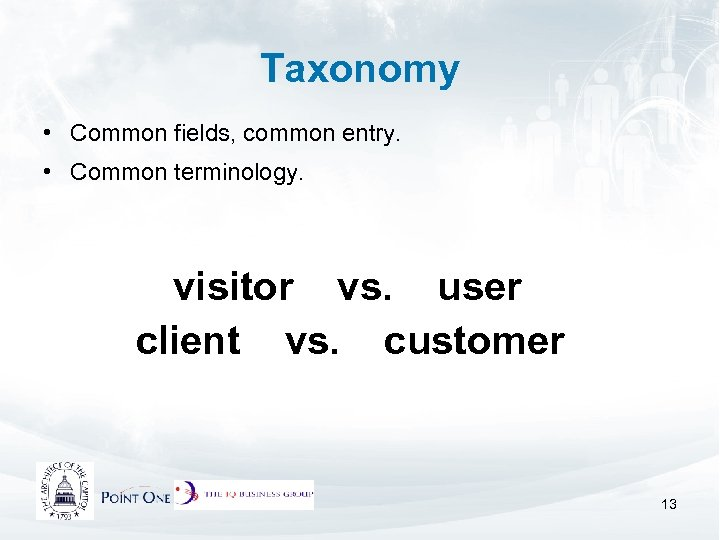 Taxonomy • Common fields, common entry. • Common terminology. visitor vs. user client vs.