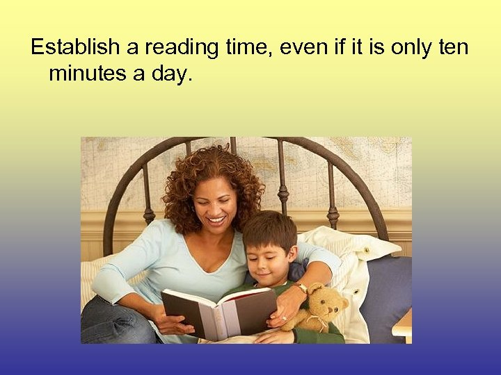 Establish a reading time, even if it is only ten minutes a day.
