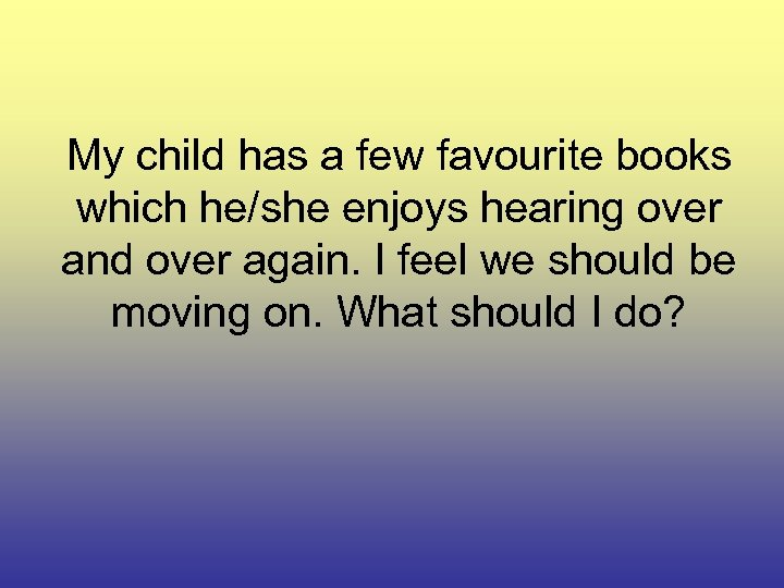 My child has a few favourite books which he/she enjoys hearing over and over