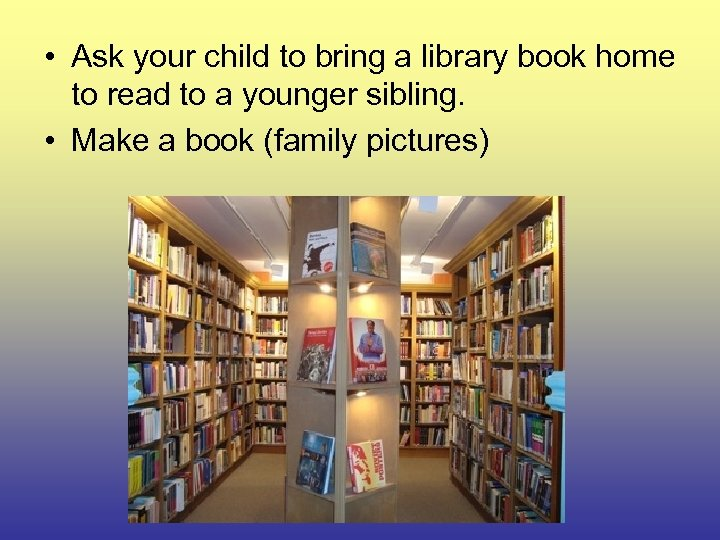 • Ask your child to bring a library book home to read to