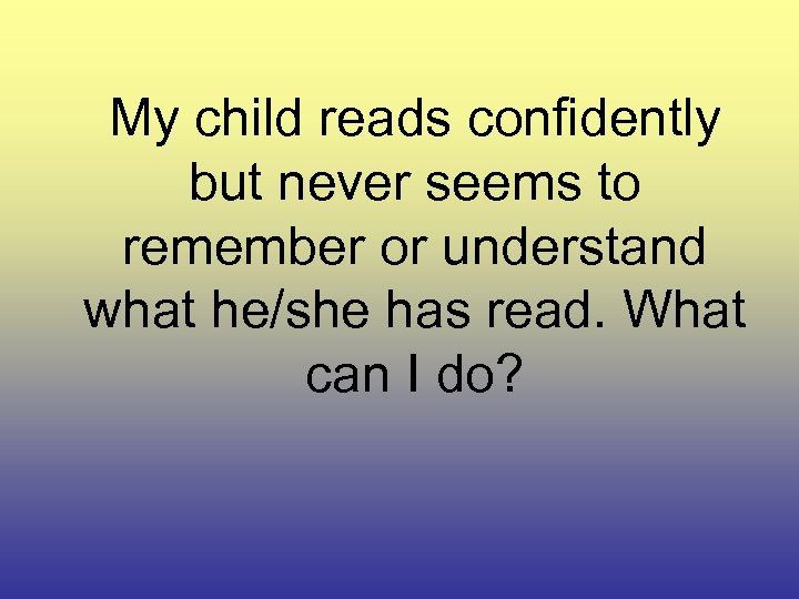 My child reads confidently but never seems to remember or understand what he/she has