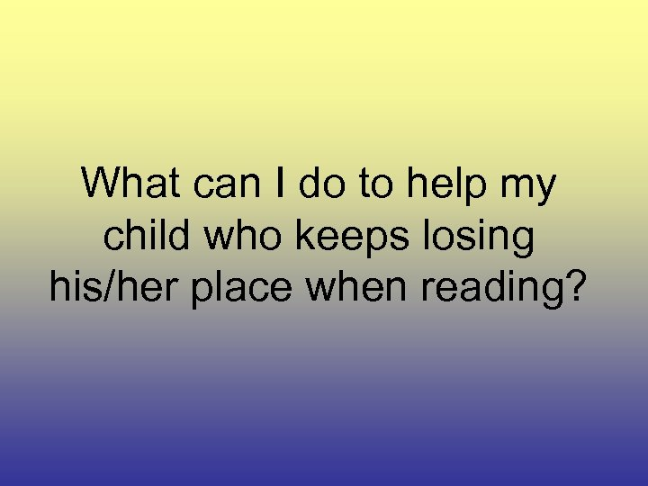 What can I do to help my child who keeps losing his/her place when