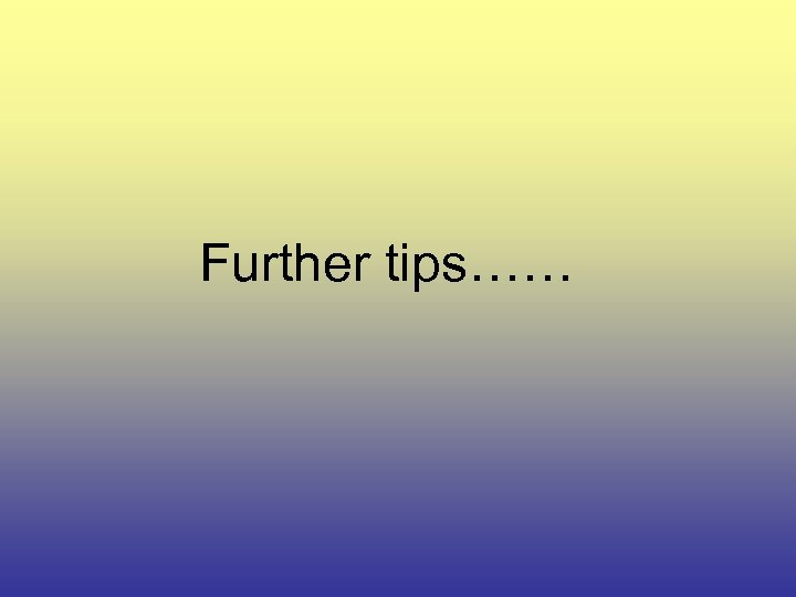 Further tips……