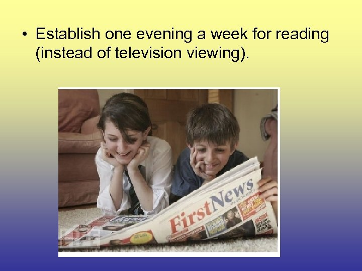 • Establish one evening a week for reading (instead of television viewing).