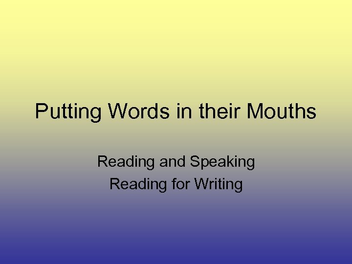 Putting Words in their Mouths Reading and Speaking Reading for Writing