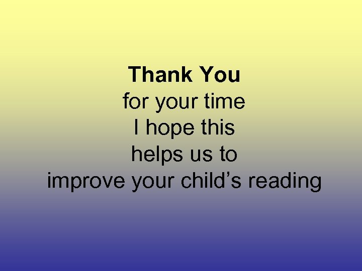Thank You for your time I hope this helps us to improve your child's