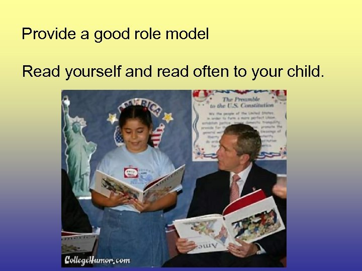 Provide a good role model Read yourself and read often to your child.