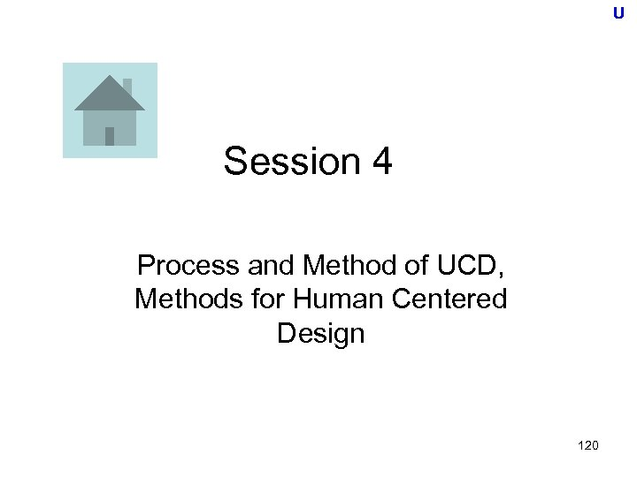 U Session 4 Process and Method of UCD, Methods for Human Centered Design 120