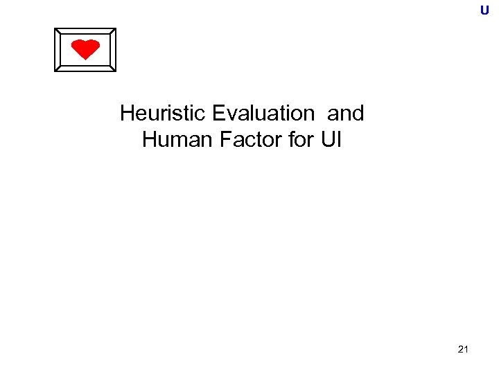 U Heuristic Evaluation and Human Factor for UI 21